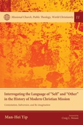 Interrogating the Language of Self and Other in the History of Modern Christian Mission: Contestation, Subversion, and Re-imagination