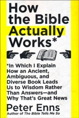 How the Bible Actually Works: In Which I Explain How An Ancient, Ambiguous, and Diverse Book Leads Us to Wisdom Rather Than Answers-and Why That's Great News