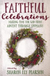 Faithful Celebrations: Making Time for God from Advent Through Ephipany