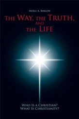 The Way, the Truth, and the Life: Who Is A Christian? What Is Christianity? - eBook