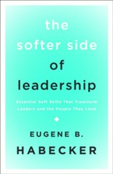 The Softer Side of Leadership: Essential Soft Skills That Transform Leaders and the People They Lead