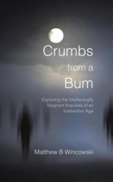 Crumbs from a Bum: Exploring the Intellectually Stagnant Impulses of an Inattentive Age - eBook