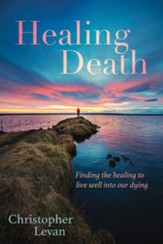 Healing Death: Finding the Healing to Live Well into Our Dying