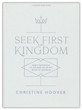 Seek First the Kingdom: God's Invitation to Life and Joy in the Book of Matthew Bible Study