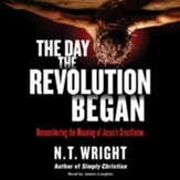 The Day the Revolution Began : Reconsidering the Meaning of Jesus's Crucifixion - unabridged audiobook on CD