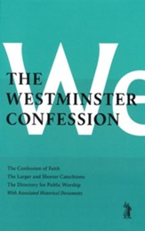 The Westminster Confession: the Confession of Faith, the Larger and Shorter Catechisms, the Directory for the Public Worship of God