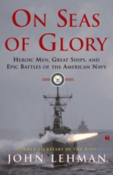 On Seas of Glory: Heroic Men, Great Ships & Epic Battles of the American Navy