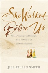 She Walked Before Us: Grace, Courage, and Strength from 12 Women of the Old Testament
