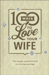 100 Ways to Love Your Wife, deluxe ed.: The Simple, Powerful Path to a Loving Marriage