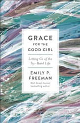 Grace for the Good Girl, repackaged ed.: Letting Go of the Try-Hard Life