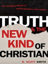 Truth and the New Kind of Christian: The Emerging Effects of Postmodernism in the Church - eBook