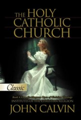 The Holy Catholic Church: Institutes of the Christian Religion (Book 4 ) - eBook