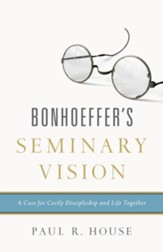 Bonhoeffer's Seminary Vision: A Case for Costly Discipleship and Life Together - eBook