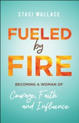 Fueled by Fire: Becoming a Woman of Courage, Faith and Influence