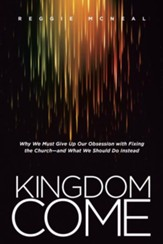 Kingdom Come: Why We Must Give Up Our Obsession with Fixing the Church-and What We Should Do Instead - eBook