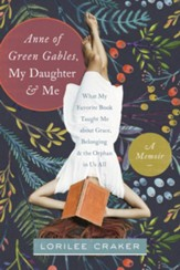 Anne of Green Gables, My Daughter, and Me: What My Favorite Book Taught Me about Grace, Belonging, and the Orphan in Us All - eBook