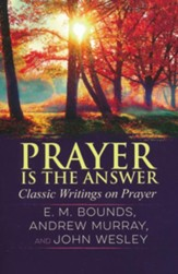 Prayer is the Answer: Classic Writings on Prayer
