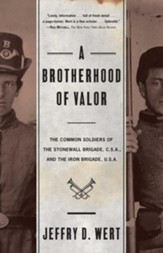 A Brotherhood Of Valor: The Common Soldiers Of The Stonewall Brigade C S A And The Iron Brigade U S A - eBook