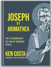 Joseph of Arimathea: The Extraordinary Calling of Ordinary People