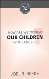 How Are We to View Our Children in the Church?