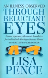 An Illness Observed Through Reluctant Eyes: Encouragement, Ideas and Anecdotes for Individuals Facing a Serious Illness as a Patient or Caregiver