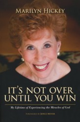 It's Not Over Until You Win: My Lifetime of Experiencing the Miracles of God