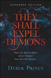 They Shall Expel Demons, exp. ed.: What You Need to Know about Demons-Your Invisible Enemies