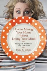 How to Manage Your Home without Losing Your Mind: Dealing with Your House's Dirty Little Secrets - eBook