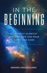 In the Beginning: A Catholic Scientist Explains How God Made Earth Our Home