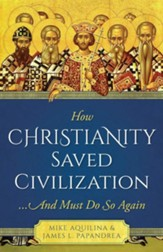 How Christianity Saved Civilization...And Must Do So Again