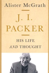 J.I. Packer: His Life and Thought