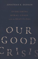 Our Good Crisis: Overcoming Moral Chaos with the Beatitudes