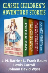 Classic Children's Adventure Stories: Peter Pan, The Wonderful Wizard of Oz, Alice's Adventures in Wonderland, and The Swiss Family Robinson - eBook