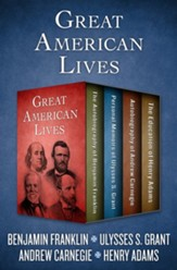 Great American Lives: The Autobiography of Benjamin Franklin, Personal Memoirs of Ulysses S. Grant, Autobiography of Andrew Carnegie, and The Education of Henry Adams - eBook