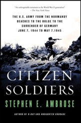 Citizen Soldiers: The U.S. Army from the Normandy Beaches to the Bulge to the Surrender of Germany, June