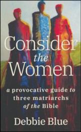 Consider the Women: A Provocative Guide to Three Matriarchs of the Bible