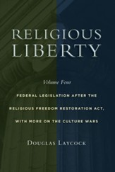 Religious Liberty, Volume 4: Federal Legislation after the Religious Freedom Restoration Act, with More on the Culture Wars - Slightly Imperfect