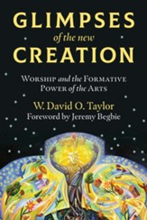 Glimpses of the New Creation: Worship and the Formative Power of the Arts