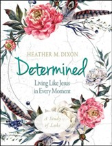 Determined: Living Like Jesus in Every Moment - Women's Bible Study, Participant Workbook