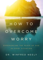 How to Overcome Worry: Experiencing the Peace of God in Every Situation - eBook