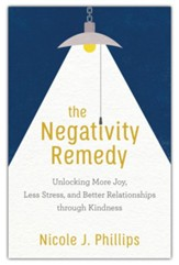 The Negativity Remedy: Unlocking More Joy, Less Stress, and Better Relationships through Kindness
