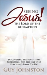 Seeing Jesus! The Lord of Redemption: Discovering the Benefits of Redemption and the One Who Purchased Them For Us!