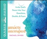 Anxiety Interrupted: Invite God's Peace Into Your Questions, Doubts, and Fears, Unabridged Audiobook on CD