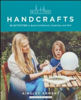 Wild + Free Handcrafts: 36  Activities to Build Confidence, Creativity and Skill