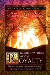 The Supernatural Ways of Royalty: Discovering Your Rights and Privileges of Being a Son or Daughter of God - eBook