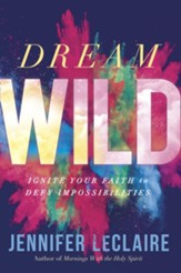 Dream Wild: Ignite Your Faith to Defy Impossibilities - eBook