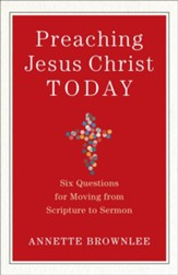 Preaching Jesus Christ Today: Six Questions for Moving from Scripture to Sermon - eBook