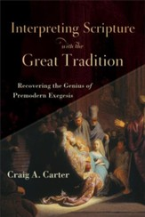 Interpreting Scripture with the Great Tradition: Recovering the Genius of Premodern Exegesis - eBook