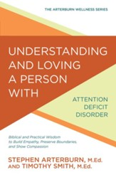 Understanding and Loving a Person with Attention Deficit Disorder: Biblical and Practical Wisdom to Build Empathy, Preserve Boundaries, and Show Compassion - eBook