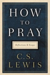 How to Pray: Reflections and Essays by C. S. Lewis - eBook